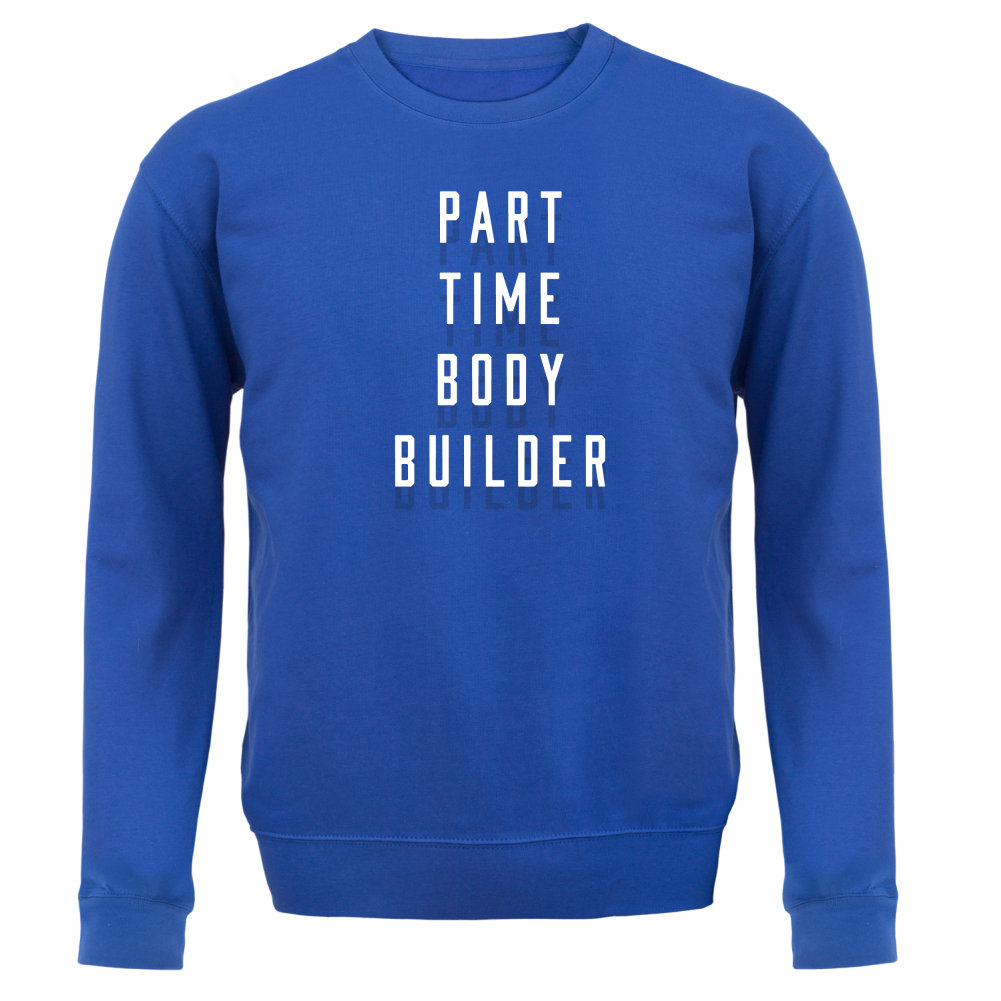 part time body builder unisex sweater jumper gym fitness 8 colours ebay. Black Bedroom Furniture Sets. Home Design Ideas
